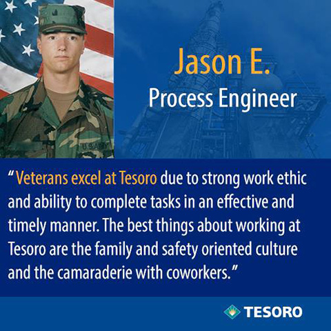 Jason E. quote - Veterans excel at Tesoro due to strong work ethic and ability to complete teasks in an effective and timely manner. The best things about working at Tesoro are teh family and safety oriented culture and the camaraderie with coworkers.